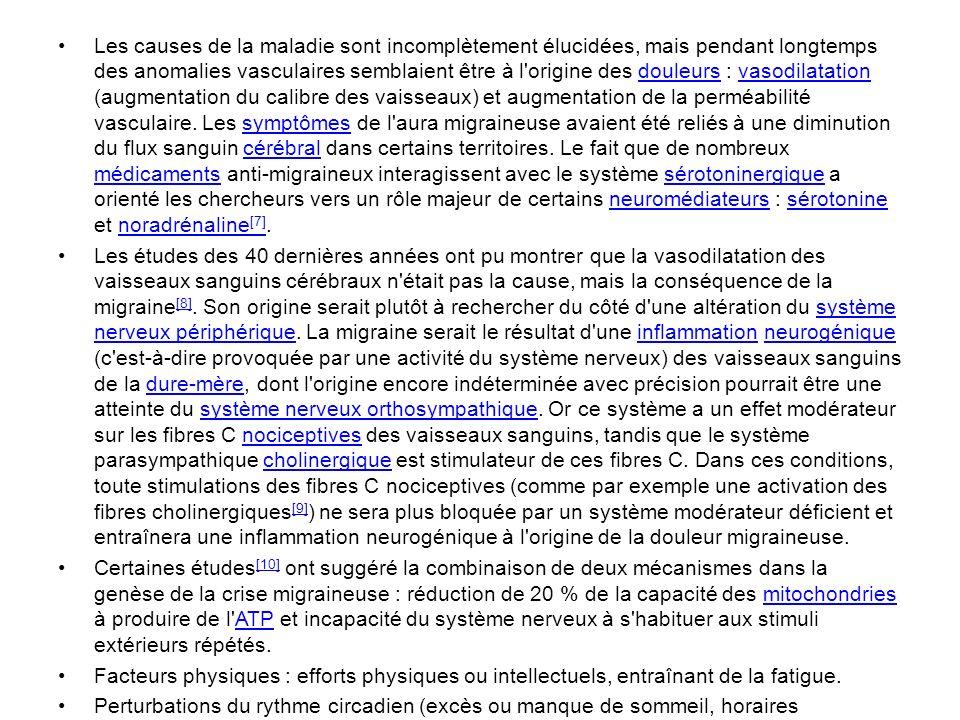 Les causes de la maladie sont incomplètement élucidées, mais pendant longtemps des anomalies vasculaires semblaient être à l origine des douleurs : vasodilatation (augmentation du calibre des vaisseaux) et augmentation de la perméabilité vasculaire. Les symptômes de l aura migraineuse avaient été reliés à une diminution du flux sanguin cérébral dans certains territoires. Le fait que de nombreux médicaments anti-migraineux interagissent avec le système sérotoninergique a orienté les chercheurs vers un rôle majeur de certains neuromédiateurs : sérotonine et noradrénaline[7].